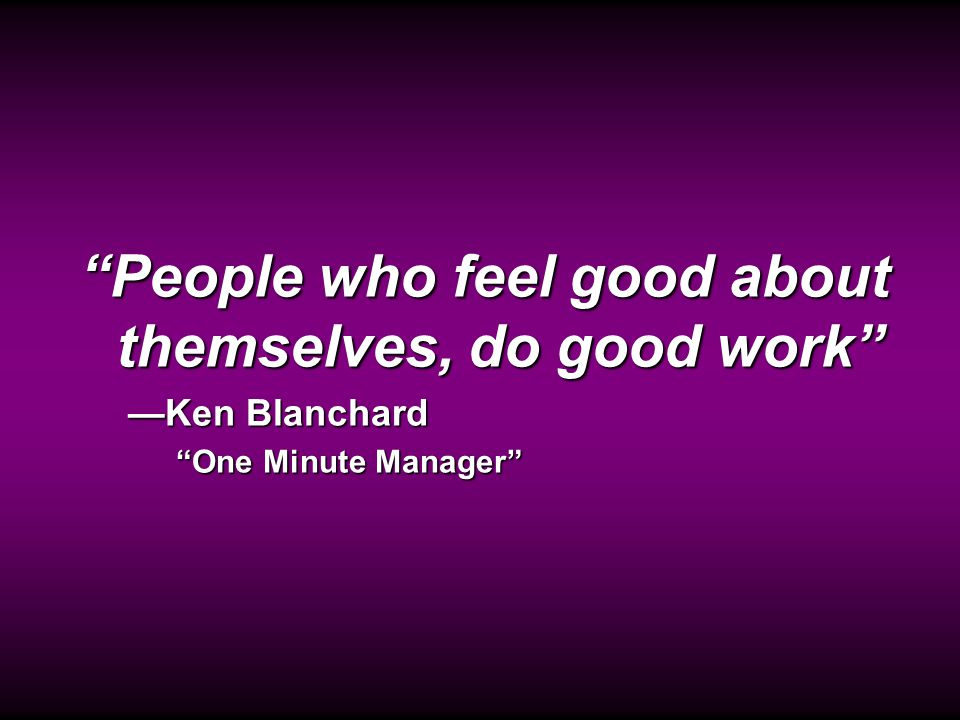 Ken Blanchard Quote People who feel good about themselves, do good work —Ken Blanchard One Minute Manager