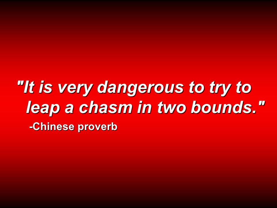 It is very dangerous to try to leap a chasm in two bounds. -Chinese proverb Chinese proverb