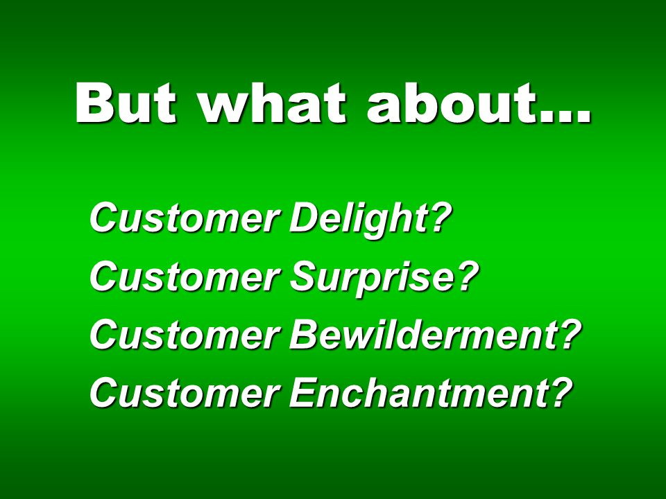 But what about… Customer Delight Customer Surprise Customer Bewilderment Customer Enchantment