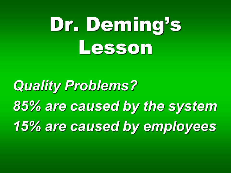 Dr. Deming's Lesson Quality Problems 85% are caused by the system 15% are caused by employees