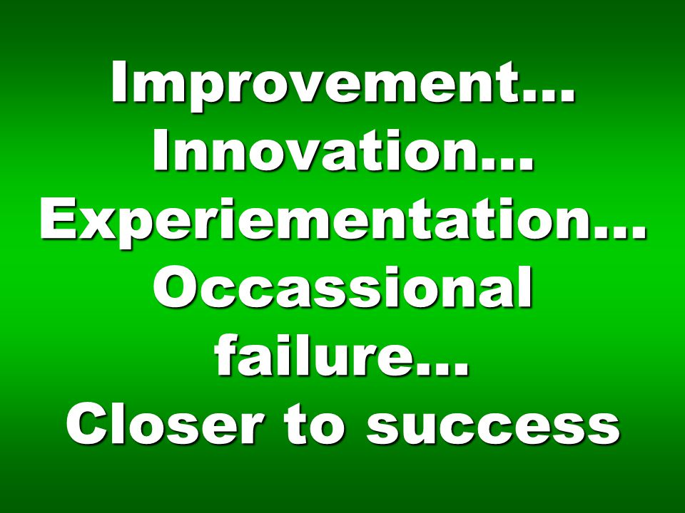 Improvement… Innovation… Experiementation… Occassional failure… Closer to success