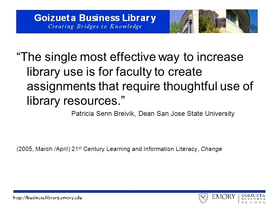 The single most effective way to increase library use is for faculty to create assignments that require thoughtful use of library resources. Patricia Senn Breivik, Dean San Jose State University (2005, March /April) 21 st Century Learning and Information Literacy, Change