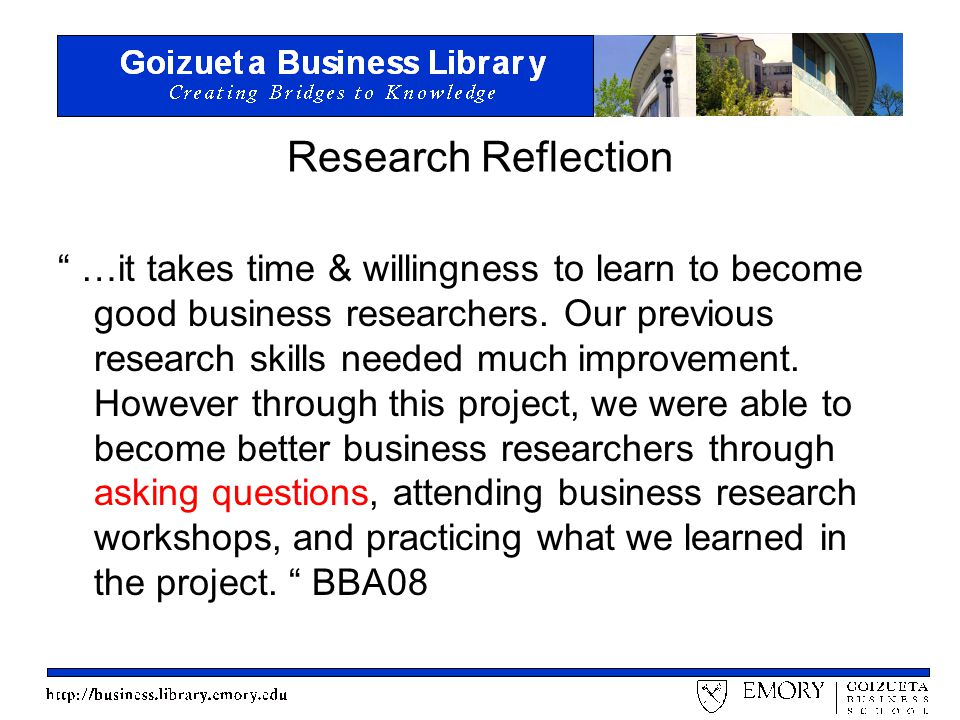 Research Reflection …it takes time & willingness to learn to become good business researchers.