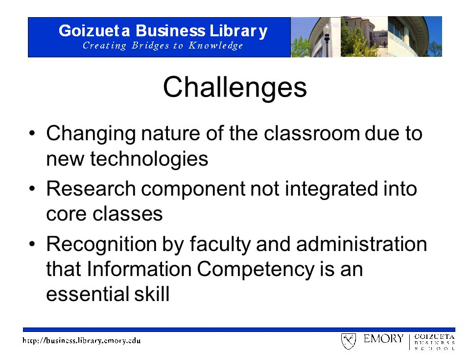 Challenges Changing nature of the classroom due to new technologies Research component not integrated into core classes Recognition by faculty and administration that Information Competency is an essential skill