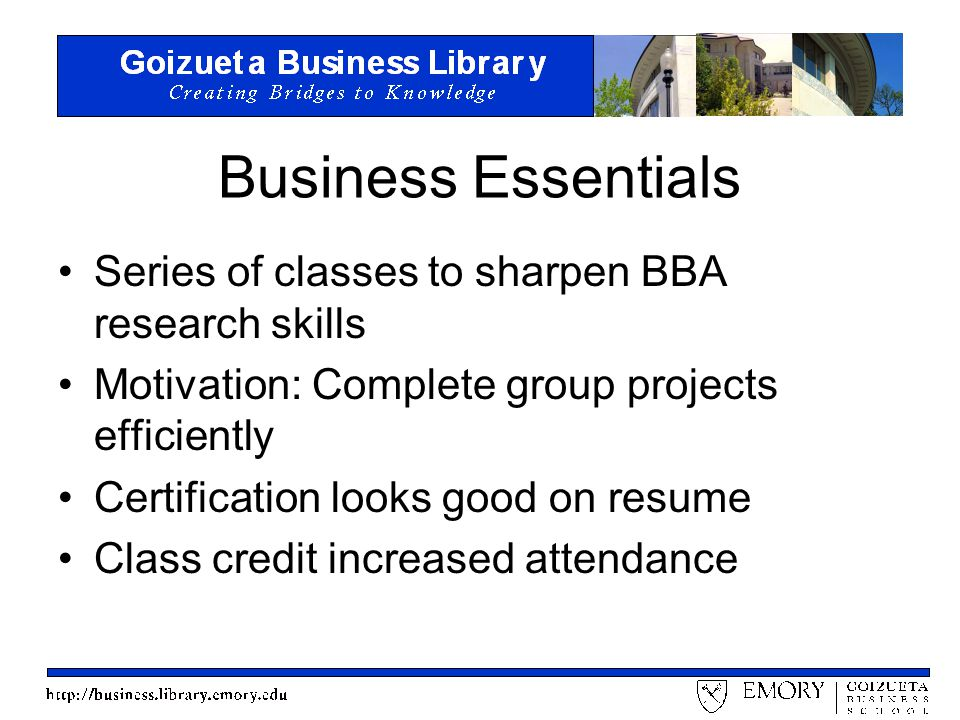 Business Essentials Series of classes to sharpen BBA research skills Motivation: Complete group projects efficiently Certification looks good on resume Class credit increased attendance