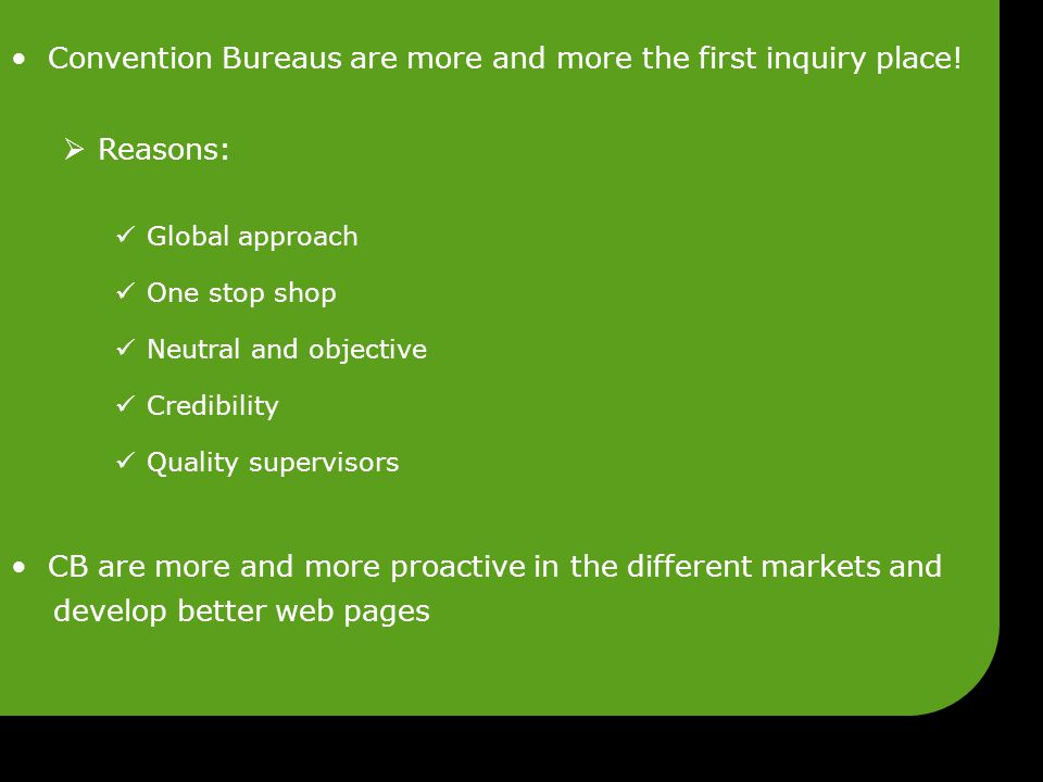 Convention Bureaus are more and more the first inquiry place!  Reasons: Global approach One stop shop Neutral and objective Credibility Quality super
