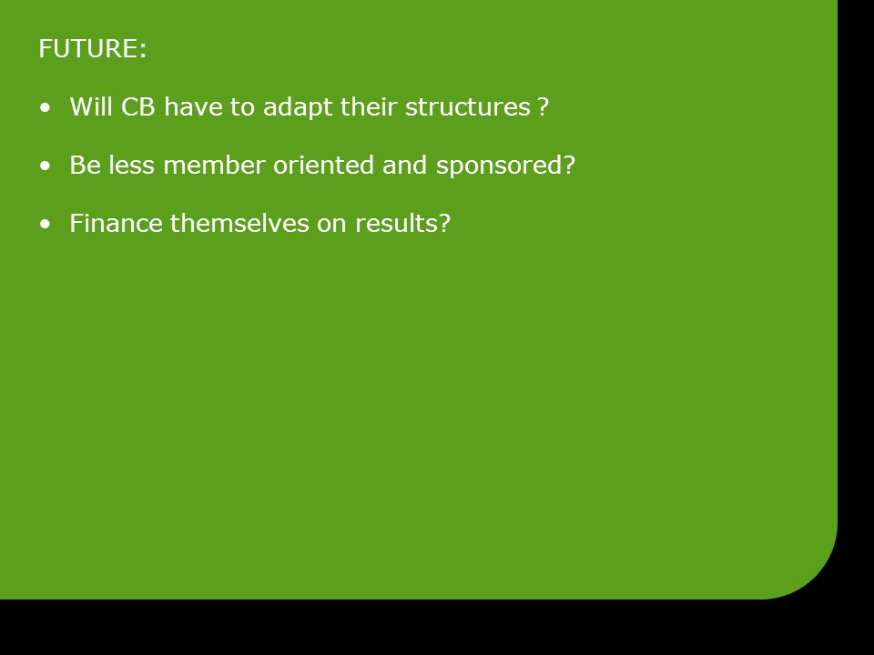 FUTURE: Will CB have to adapt their structures ? Be less member oriented and sponsored? Finance themselves on results?