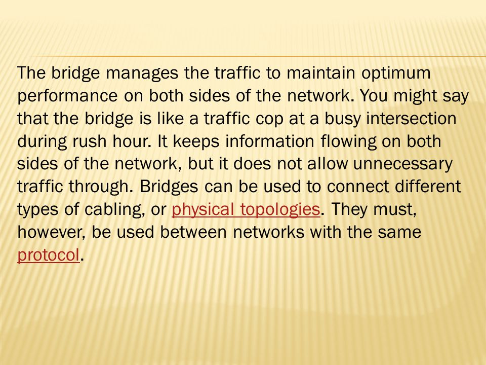 The bridge manages the traffic to maintain optimum performance on both sides of the network. You might say that the bridge is like a traffic cop at a