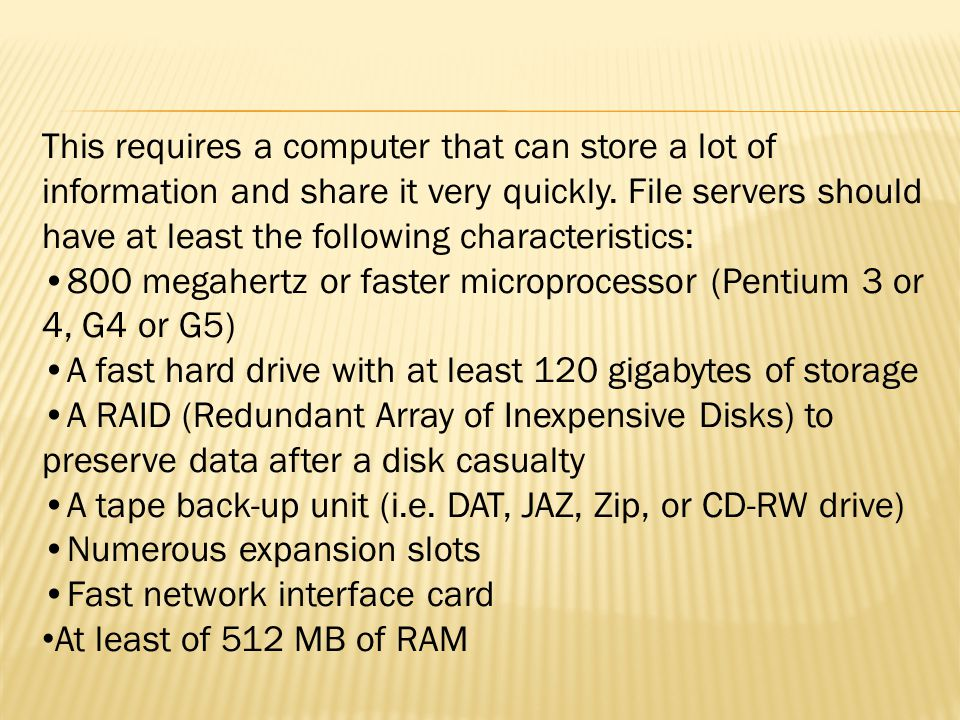 This requires a computer that can store a lot of information and share it very quickly. File servers should have at least the following characteristic