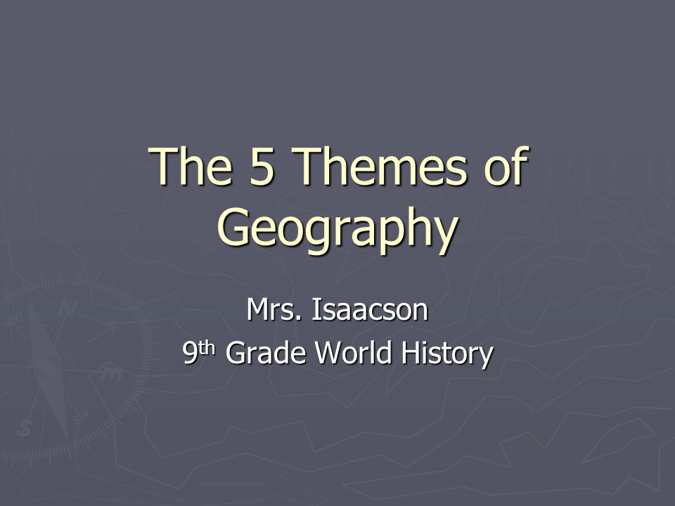 The 5 Themes of Geography Mrs. Isaacson 9 th Grade World History