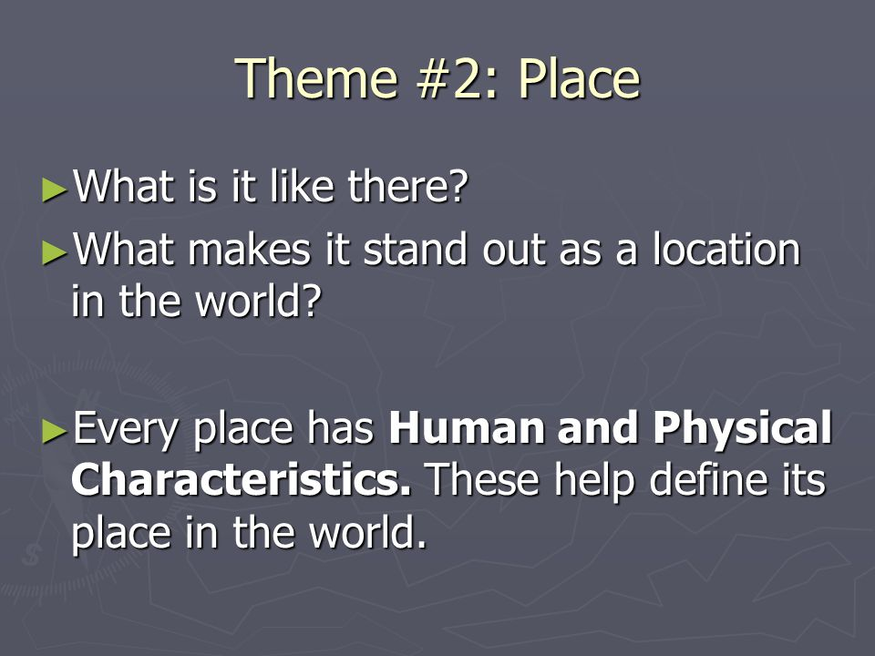 Theme #2: Place ► What is it like there? ► What makes it stand out as a location in the world? ► Every place has Human and Physical Characteristics. T