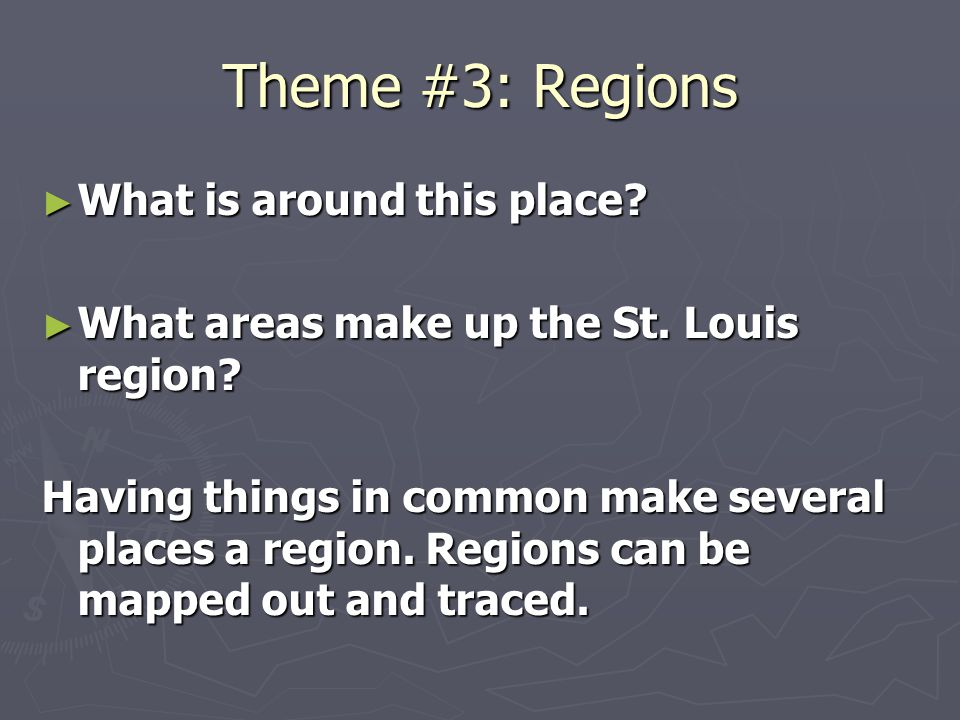 Theme #3: Regions ► What is around this place? ► What areas make up the St. Louis region? Having things in common make several places a region. Region