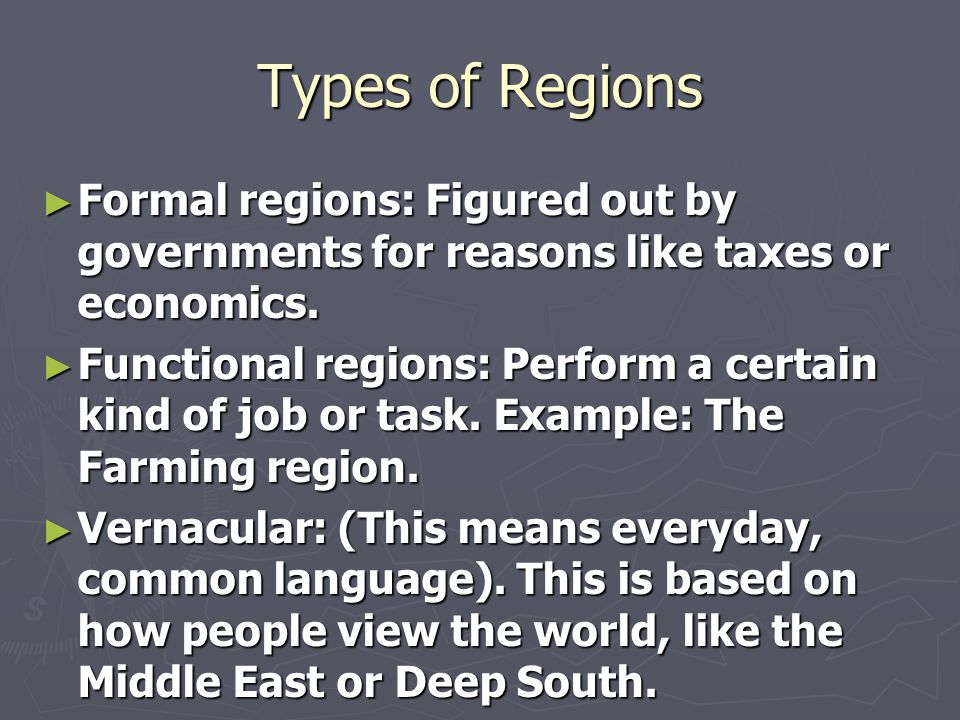 Types of Regions ► Formal regions: Figured out by governments for reasons like taxes or economics. ► Functional regions: Perform a certain kind of job