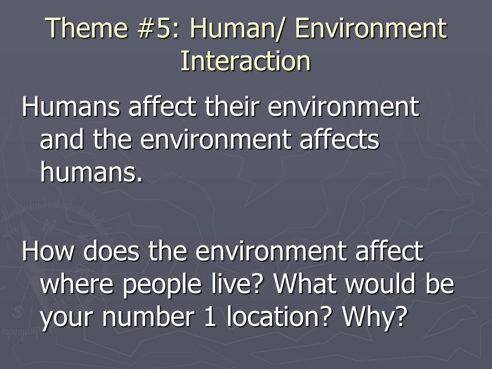 Theme #5: Human/ Environment Interaction Humans affect their environment and the environment affects humans. How does the environment affect where peo