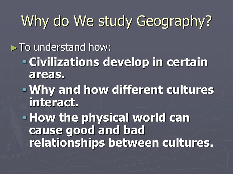 Why do We study Geography? ► To understand how:  Civilizations develop in certain areas.  Why and how different cultures interact.  How the physica