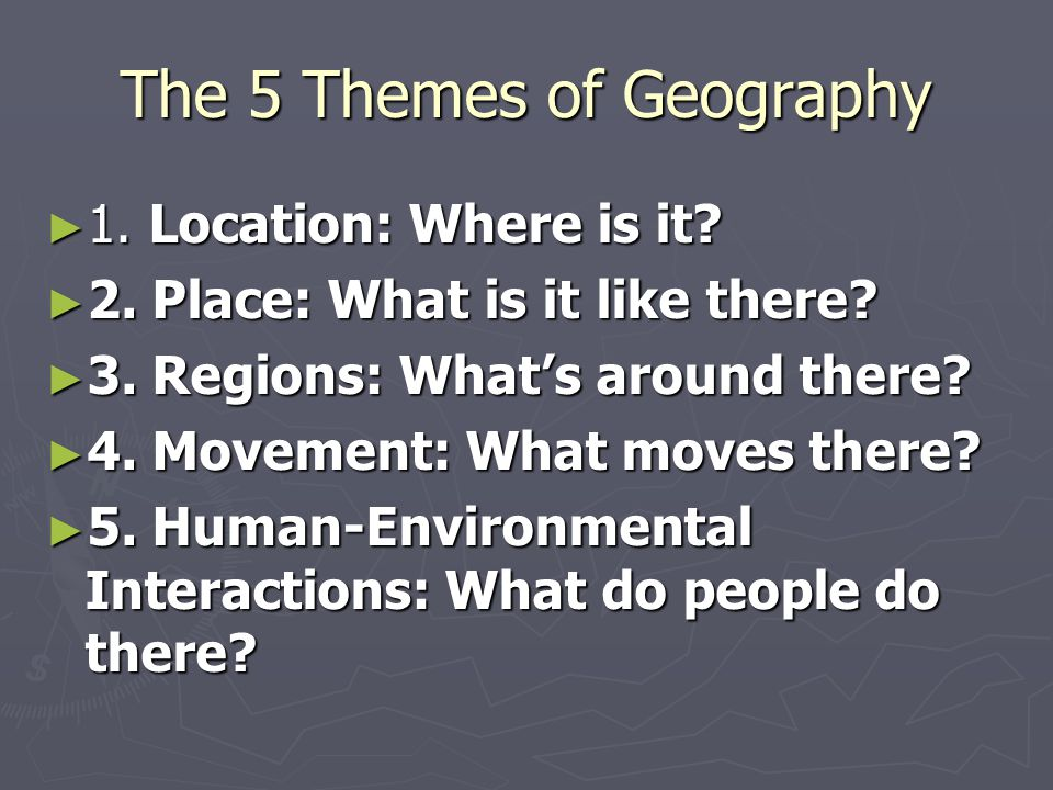 The 5 Themes of Geography ► 1. Location: Where is it? ► 2. Place: What is it like there? ► 3. Regions: What's around there? ► 4. Movement: What moves
