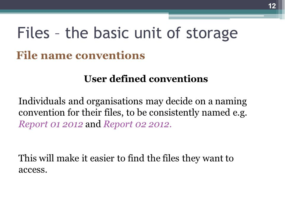 Files – the basic unit of storage User defined conventions Individuals and organisations may decide on a naming convention for their files, to be consistently named e.g.