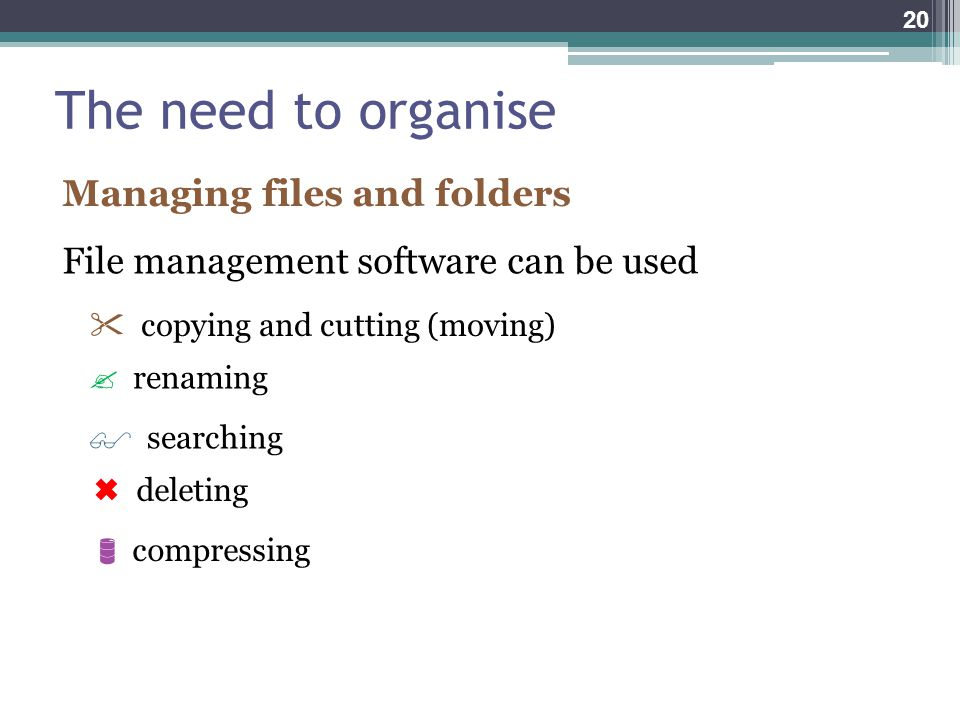 The need to organise Managing files and folders File management software can be used  copying and cutting (moving)  renaming  searching  deleting  compressing 20