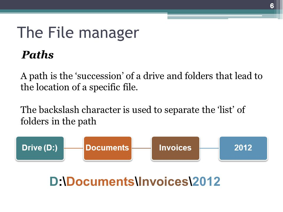 The File manager Paths A path is the 'succession' of a drive and folders that lead to the location of a specific file.
