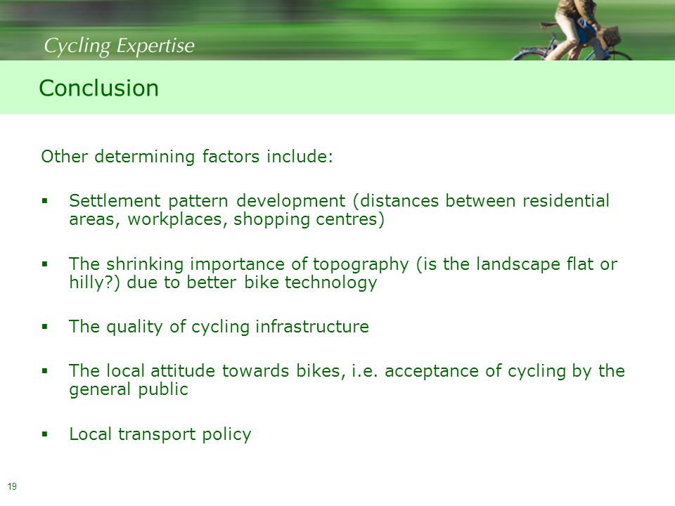 19 Conclusion Other determining factors include:  Settlement pattern development (distances between residential areas, workplaces, shopping centres)  The shrinking importance of topography (is the landscape flat or hilly ) due to better bike technology  The quality of cycling infrastructure  The local attitude towards bikes, i.e.