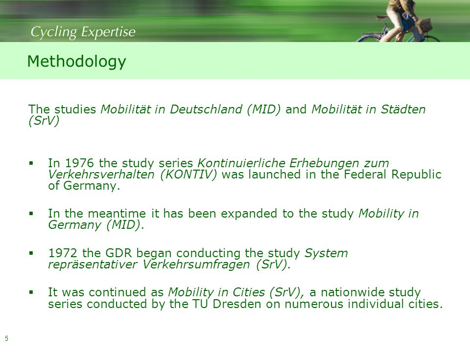 5 Methodology The studies Mobilität in Deutschland (MID) and Mobilität in Städten (SrV)  In 1976 the study series Kontinuierliche Erhebungen zum Verkehrsverhalten (KONTIV) was launched in the Federal Republic of Germany.