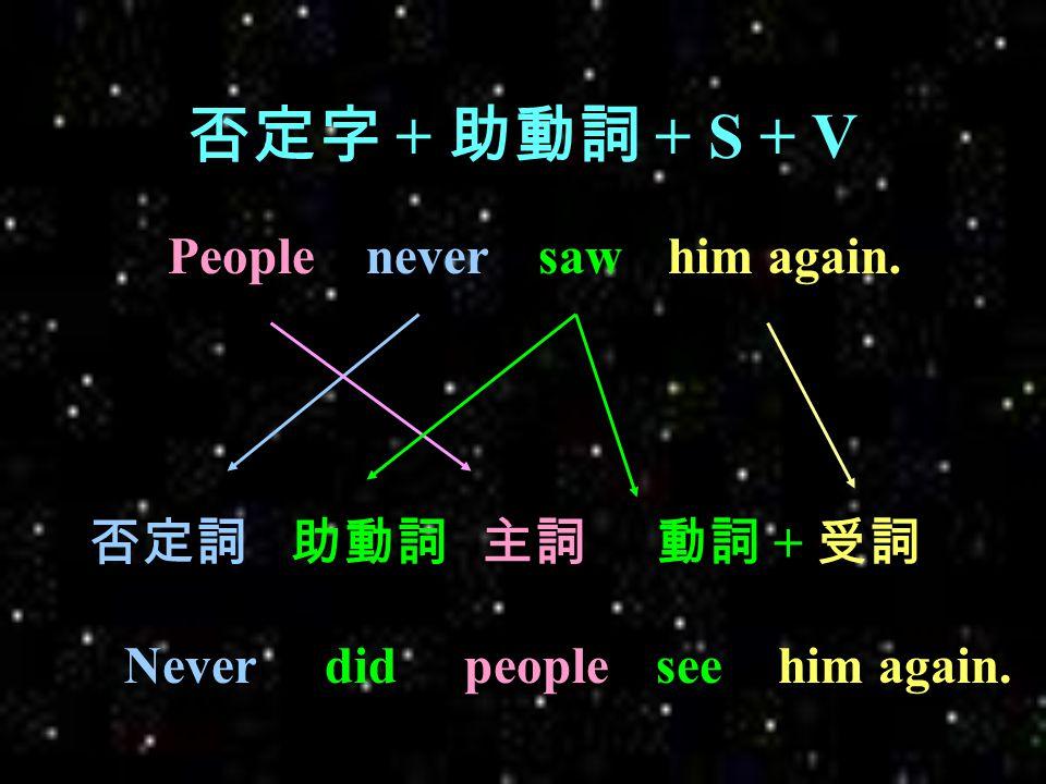 Different kinds of Inversion 地方副詞 + V + S / 地方副詞 + 代名詞 (S) + V 介副詞 + V + S / 介副詞 + 代名詞 (S) + V 否定字 + 助動詞 + S + V Only 片語 + 助動詞 + S + V 主詞補語 + V + S.