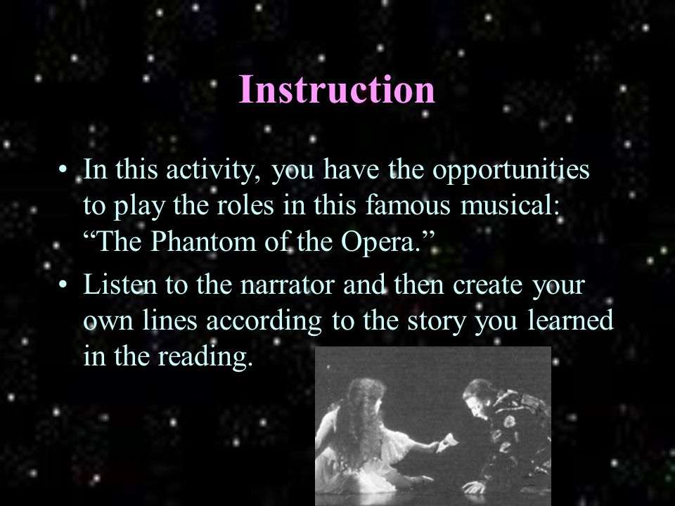 Instruction In this activity, you have the opportunities to play the roles in this famous musical: The Phantom of the Opera. Listen to the narrator and then create your own lines according to the story you learned in the reading.