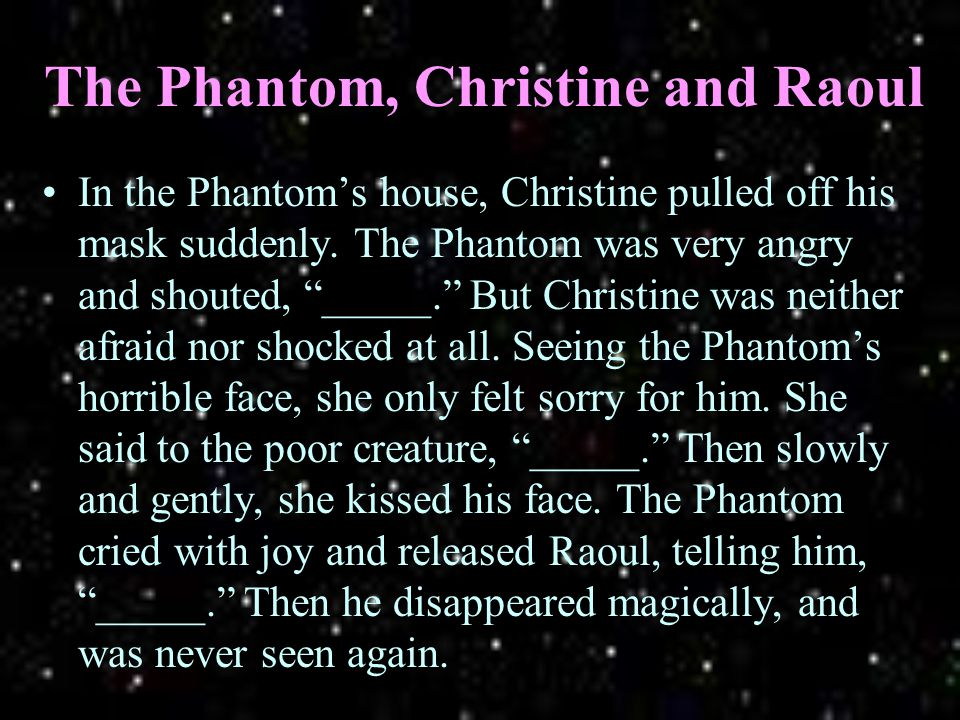 The Phantom, Christine and Raoul In the Phantom's house, Christine pulled off his mask suddenly.