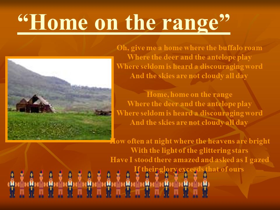 """Home on the range"" Oh, give me a home where the buffalo roam Where the deer and the antelope play Where seldom is heard a discouraging word And the s"