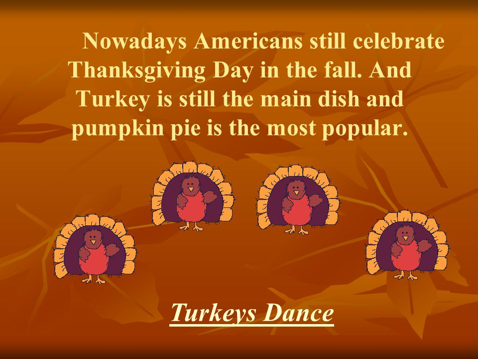 Nowadays Americans still celebrate Thanksgiving Day in the fall. And Turkey is still the main dish and pumpkin pie is the most popular. Turkeys Dance