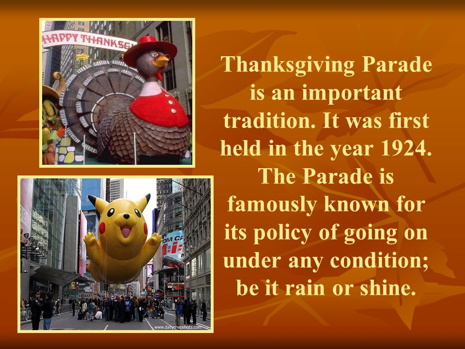 Thanksgiving Parade is an important tradition. It was first held in the year 1924. The Parade is famously known for its policy of going on under any c