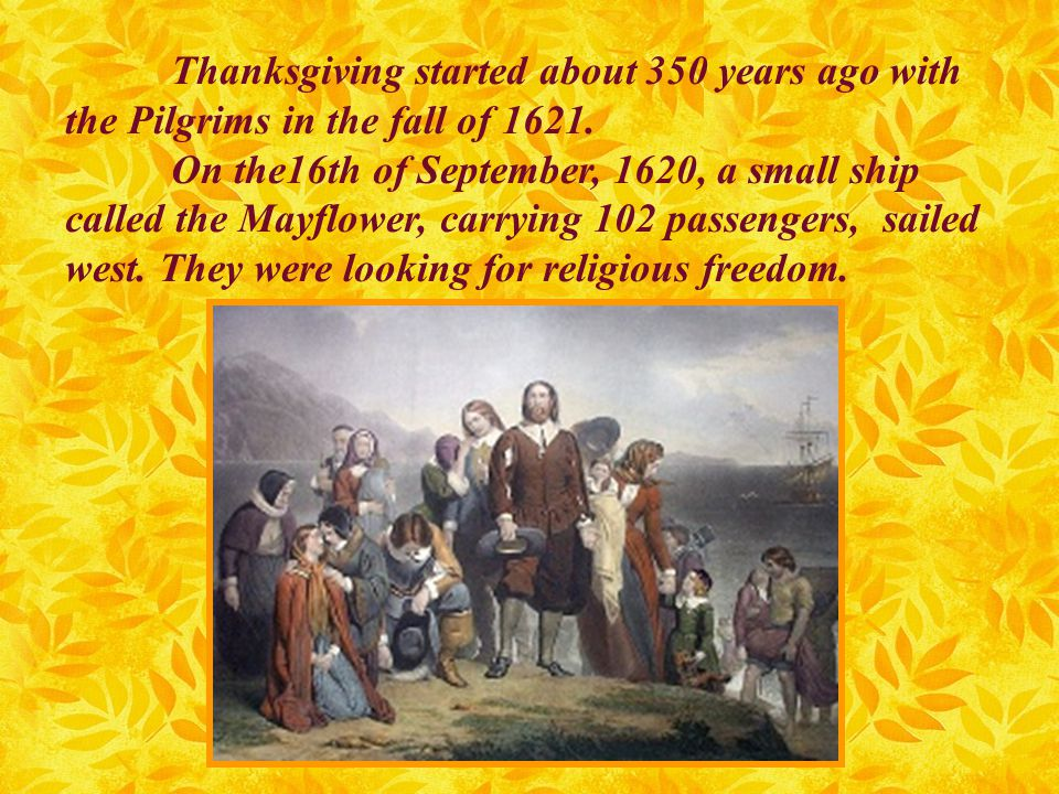 Thanksgiving started about 350 years ago with the Pilgrims in the fall of 1621. On the16th of September, 1620, a small ship called the Mayflower, carr