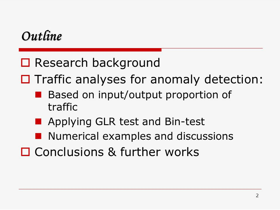 2 Outline  Research background  Traffic analyses for anomaly detection: Based on input/output proportion of traffic Applying GLR test and Bin-test N