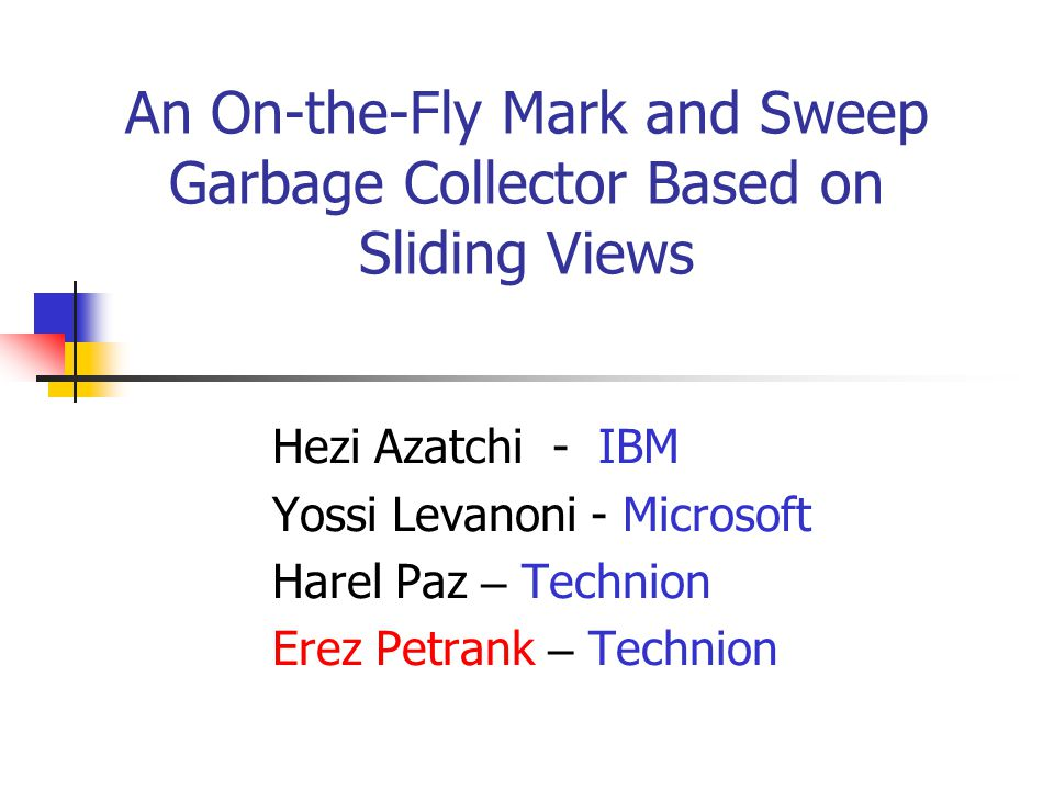 An On-the-Fly Mark and Sweep Garbage Collector Based on Sliding Views Hezi Azatchi - IBM Yossi Levanoni - Microsoft Harel Paz – Technion Erez Petrank – Technion