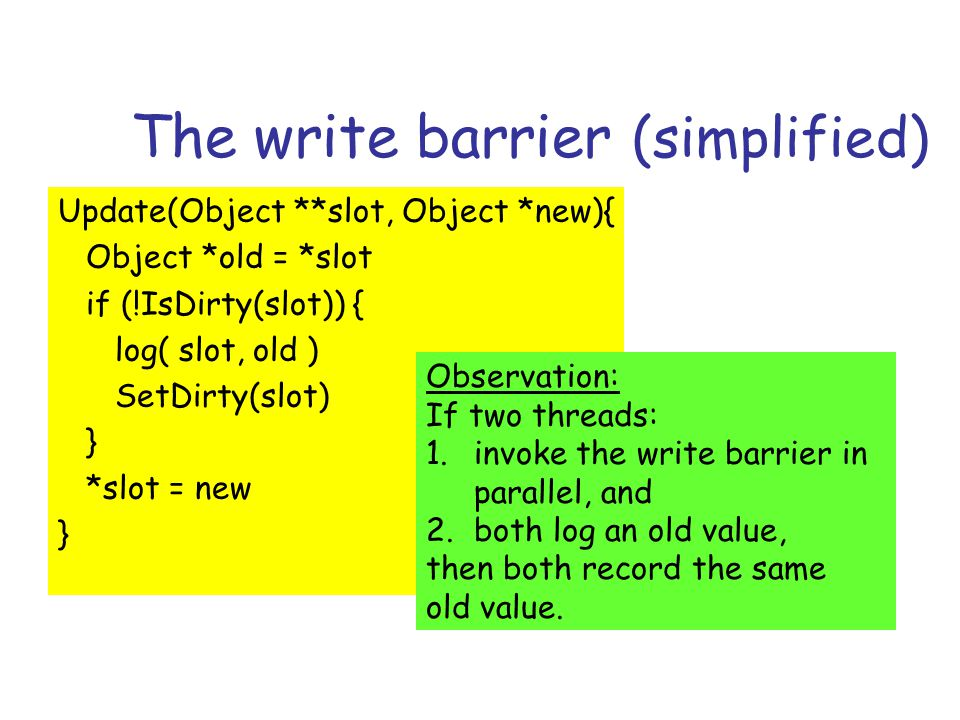 The write barrier (simplified) Update(Object **slot, Object *new){ Object *old = *slot if (!IsDirty(slot)) { log( slot, old ) SetDirty(slot) } *slot = new } Observation: If two threads: 1.invoke the write barrier in parallel, and 2.both log an old value, then both record the same old value.