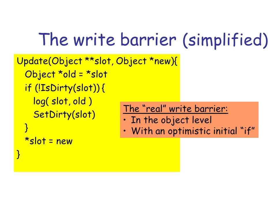 The write barrier (simplified) Update(Object **slot, Object *new){ Object *old = *slot if (!IsDirty(slot)) { log( slot, old ) SetDirty(slot) } *slot = new } The real write barrier: In the object level With an optimistic initial if