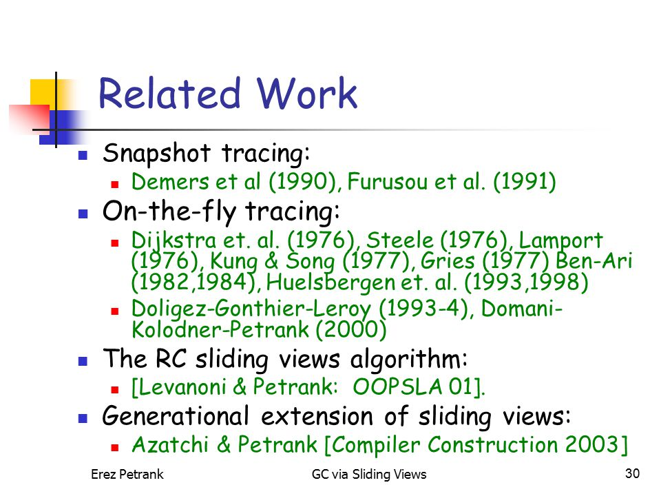 Erez PetrankGC via Sliding Views30 Related Work Snapshot tracing: Demers et al (1990), Furusou et al. (1991) On-the-fly tracing: Dijkstra et. al. (197