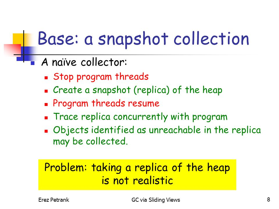 Erez PetrankGC via Sliding Views8 Base: a snapshot collection A naïve collector: Stop program threads Create a snapshot (replica) of the heap Program threads resume Trace replica concurrently with program Objects identified as unreachable in the replica may be collected.