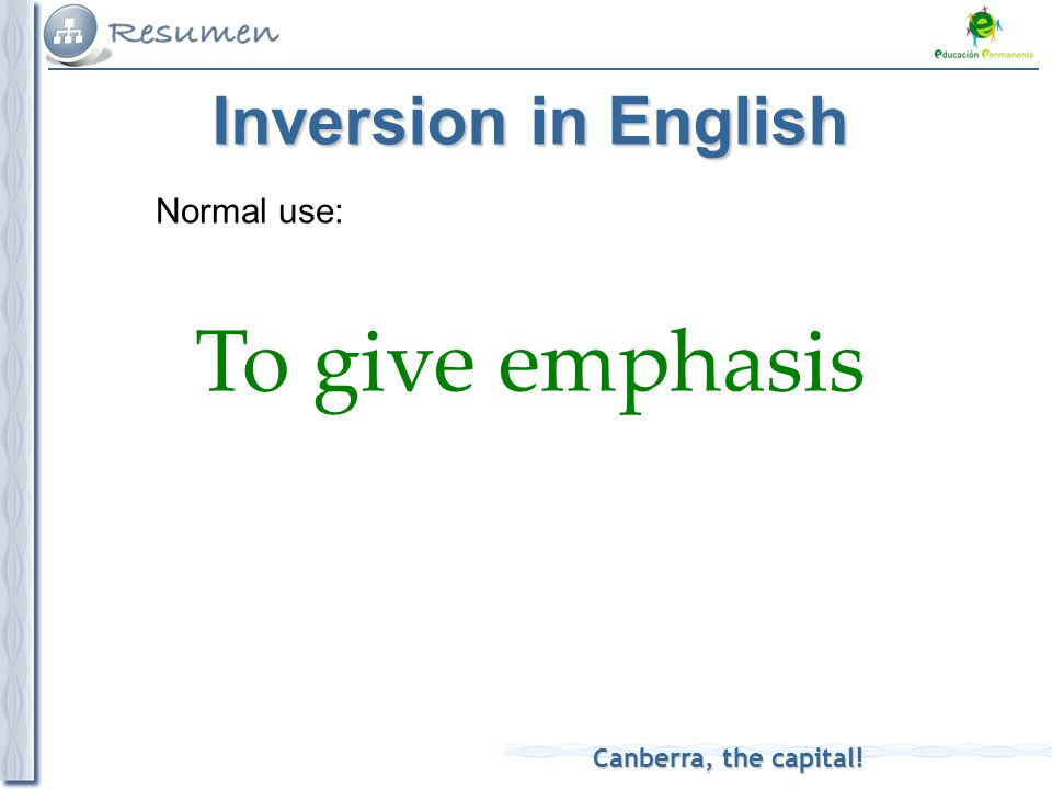 Canberra, the capital! Normal use: To give emphasis Inversion in English