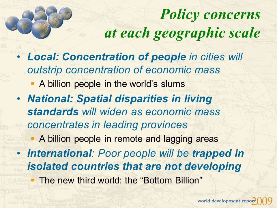 Policy concerns at each geographic scale Local: Concentration of people in cities will outstrip concentration of economic mass  A billion people in t
