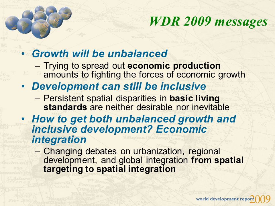 WDR 2009 messages Growth will be unbalanced –Trying to spread out economic production amounts to fighting the forces of economic growth Development ca