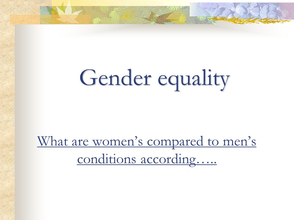 What are women's compared to men's conditions according….. Gender equality