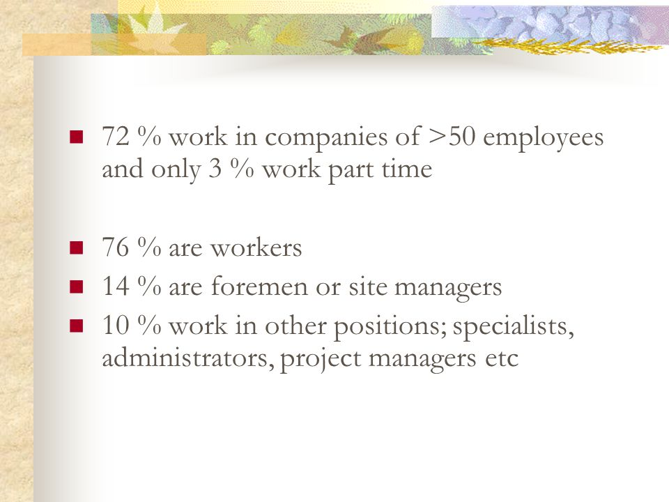 72 % work in companies of >50 employees and only 3 % work part time 76 % are workers 14 % are foremen or site managers 10 % work in other positions; specialists, administrators, project managers etc