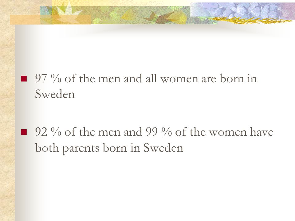 97 % of the men and all women are born in Sweden 92 % of the men and 99 % of the women have both parents born in Sweden