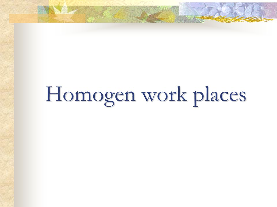 Homogen work places