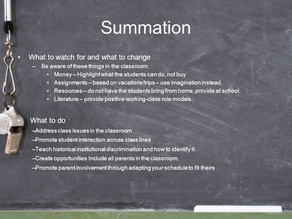 Summation What to watch for and what to change –Be aware of these things in the classroom: Money – Highlight what the students can do, not buy Assignm