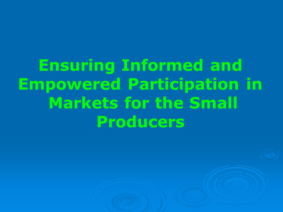 Ensuring Informed and Empowered Participation in Markets for the Small Producers