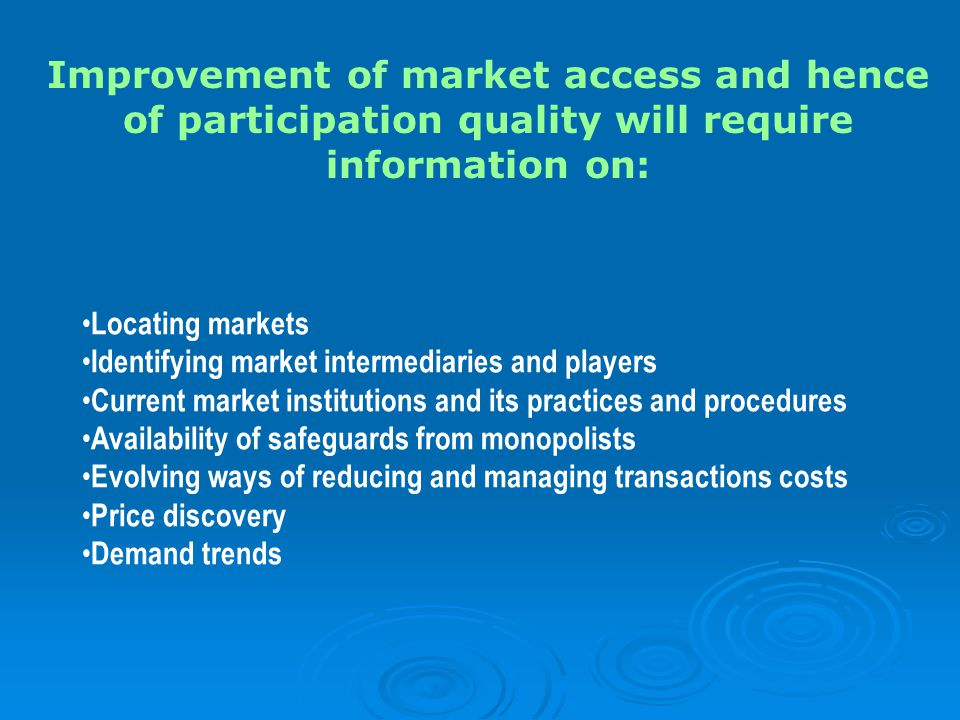 Locating markets Identifying market intermediaries and players Current market institutions and its practices and procedures Availability of safeguards from monopolists Evolving ways of reducing and managing transactions costs Price discovery Demand trends Improvement of market access and hence of participation quality will require information on: