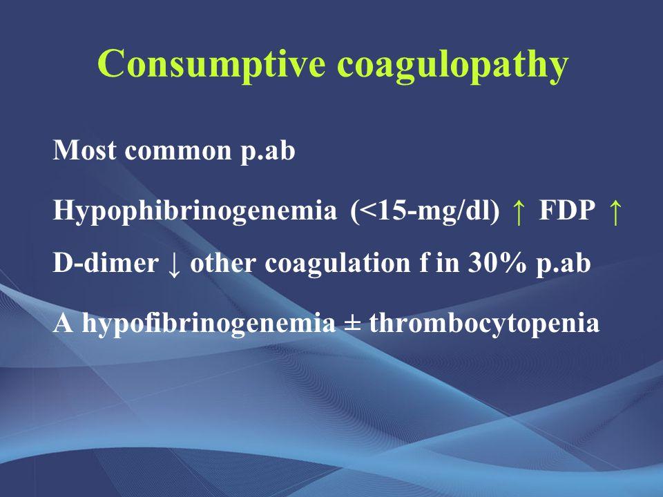 Consumptive coagulopathy Most common p.ab Hypophibrinogenemia (<15-mg/dl) ↑ FDP ↑ D-dimer ↓ other coagulation f in 30% p.ab A hypofibrinogenemia ± thrombocytopenia