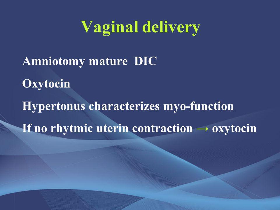 Vaginal delivery Amniotomy mature DIC Oxytocin Hypertonus characterizes myo-function If no rhytmic uterin contraction → oxytocin